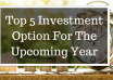 Top 5 investment options in the upcoming year